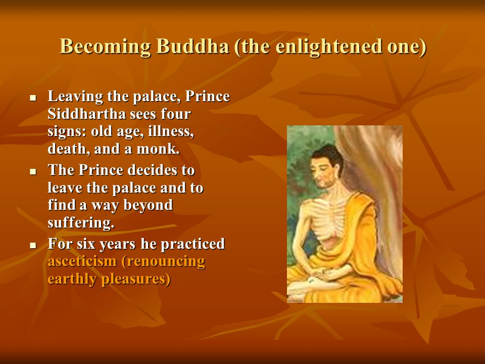 Becoming Buddha (the enlightened one) Leaving the palace, Prince Siddhartha sees four signs: old age, illness, death, and a monk. Leaving the palace,