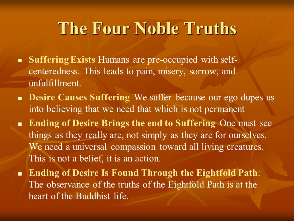 The Four Noble Truths Suffering Exists Humans are pre-occupied with self- centeredness. This leads to pain, misery, sorrow, and unfulfillment. Desire