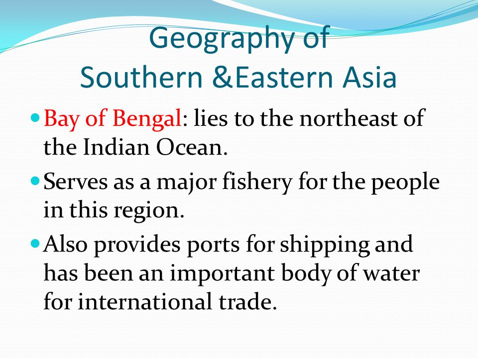 Geography of Southern &Eastern Asia Bay of Bengal: lies to the northeast of the Indian Ocean.