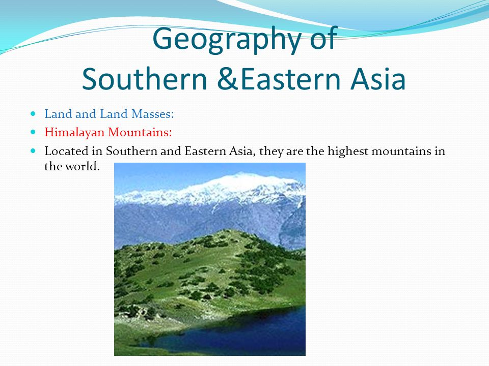 Geography of Southern &Eastern Asia Land and Land Masses: Himalayan Mountains: Located in Southern and Eastern Asia, they are the highest mountains in the world.