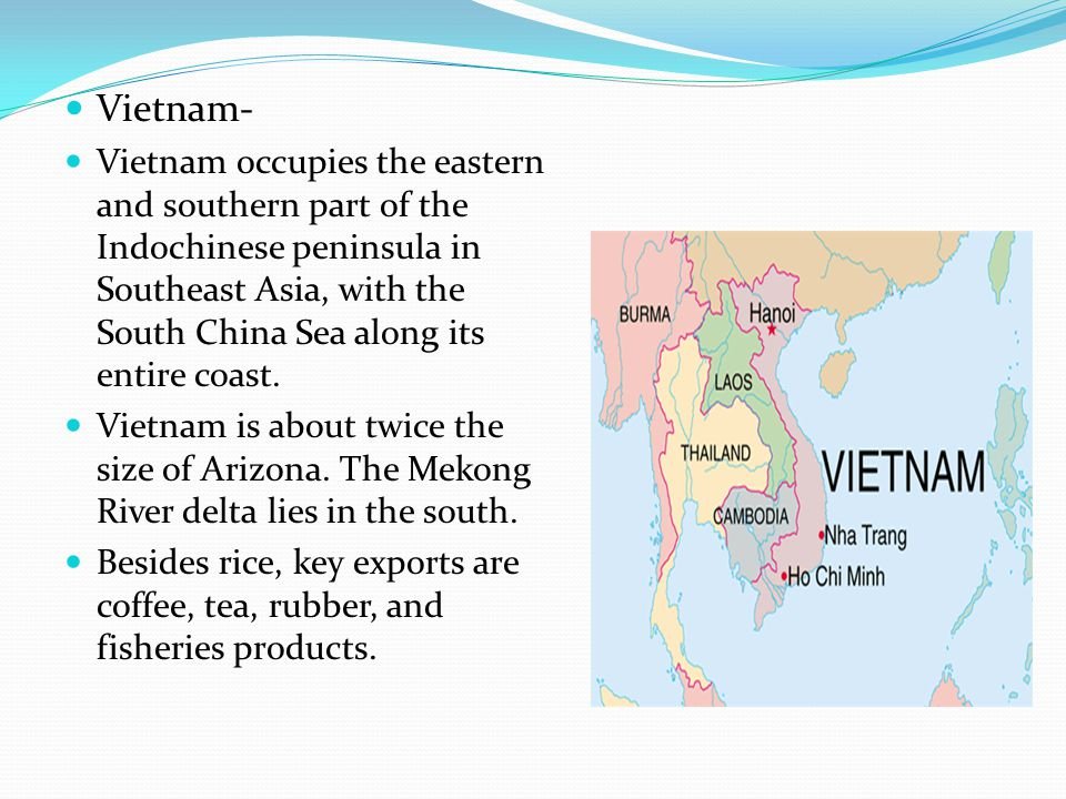 Vietnam- Vietnam occupies the eastern and southern part of the Indochinese peninsula in Southeast Asia, with the South China Sea along its entire coast.