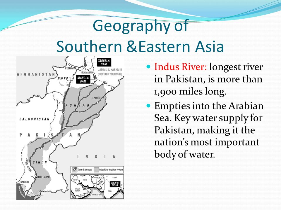 Geography of Southern &Eastern Asia Indus River: longest river in Pakistan, is more than 1,900 miles long.