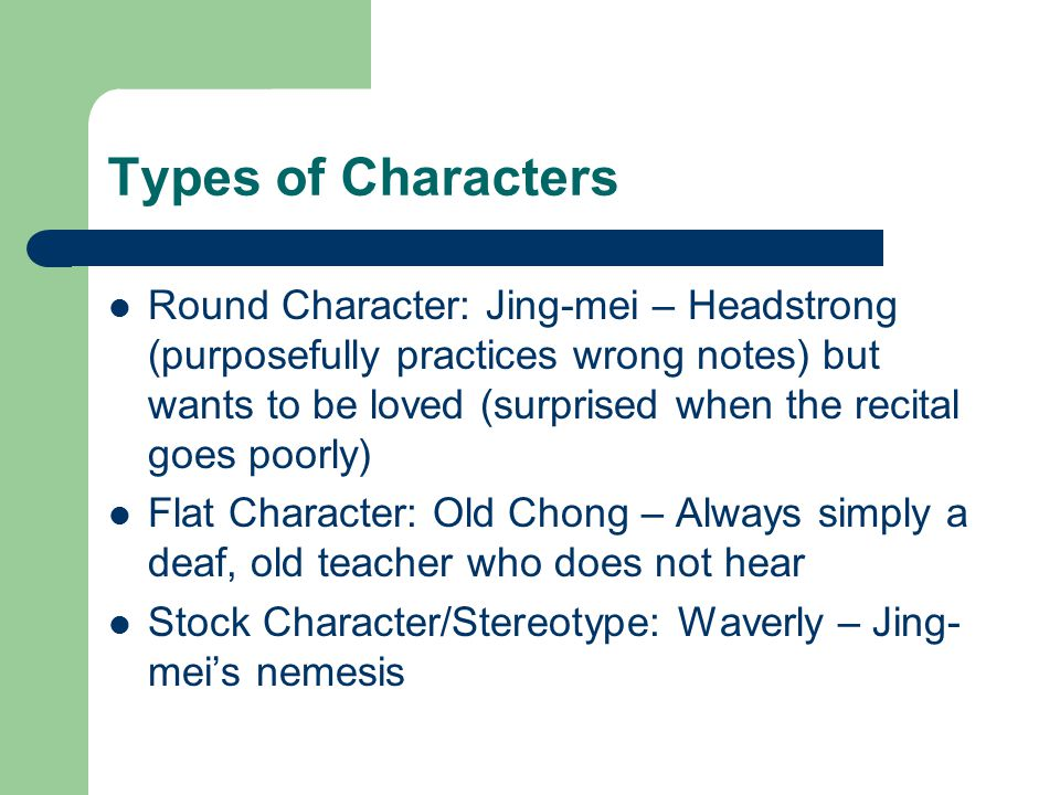 Types of Characters Round Character: Jing-mei – Headstrong (purposefully practices wrong notes) but wants to be loved (surprised when the recital goes poorly) Flat Character: Old Chong – Always simply a deaf, old teacher who does not hear Stock Character/Stereotype: Waverly – Jing- mei's nemesis