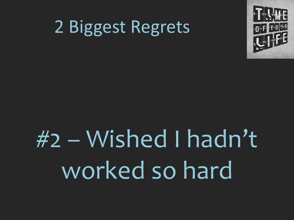 2 Biggest Regrets #2 – Wished I hadn't worked so hard