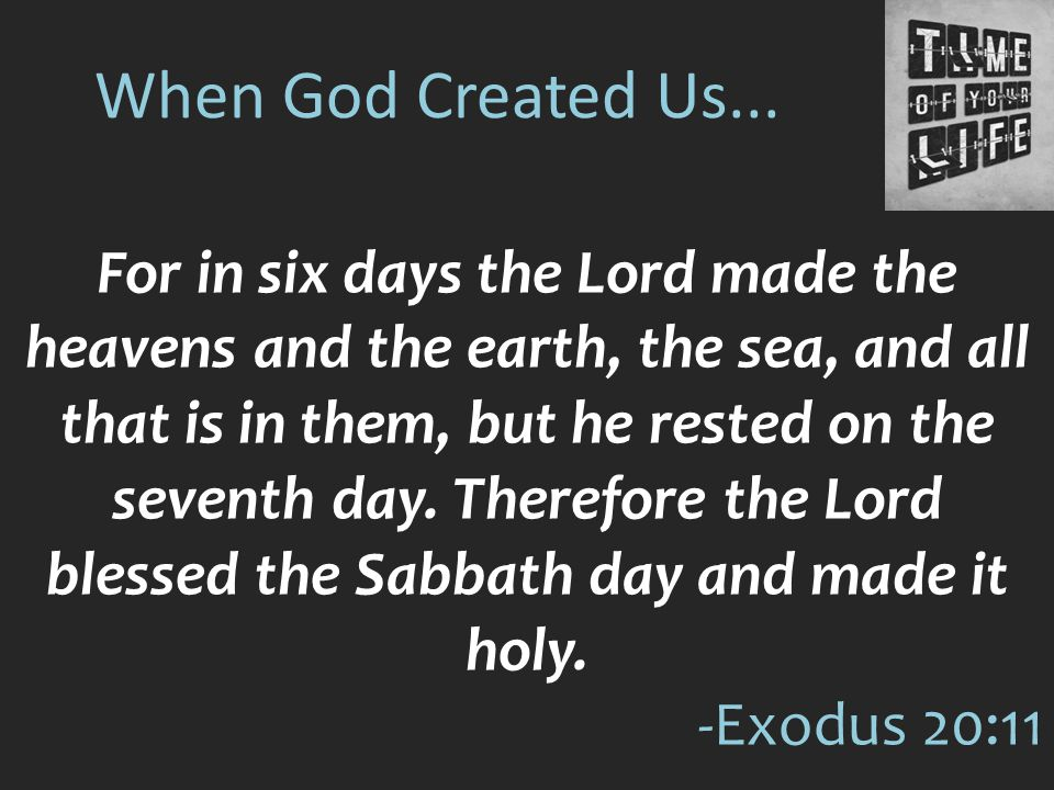 When God Created Us... For in six days the Lord made the heavens and the earth, the sea, and all that is in them, but he rested on the seventh day. Th