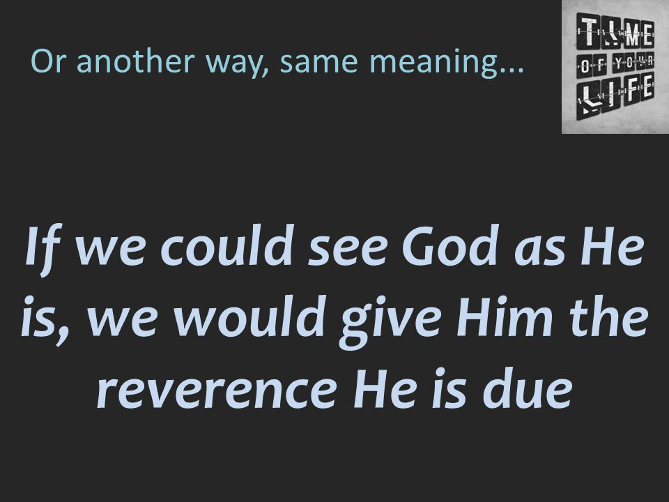 Or another way, same meaning... If we could see God as He is, we would give Him the reverence He is due