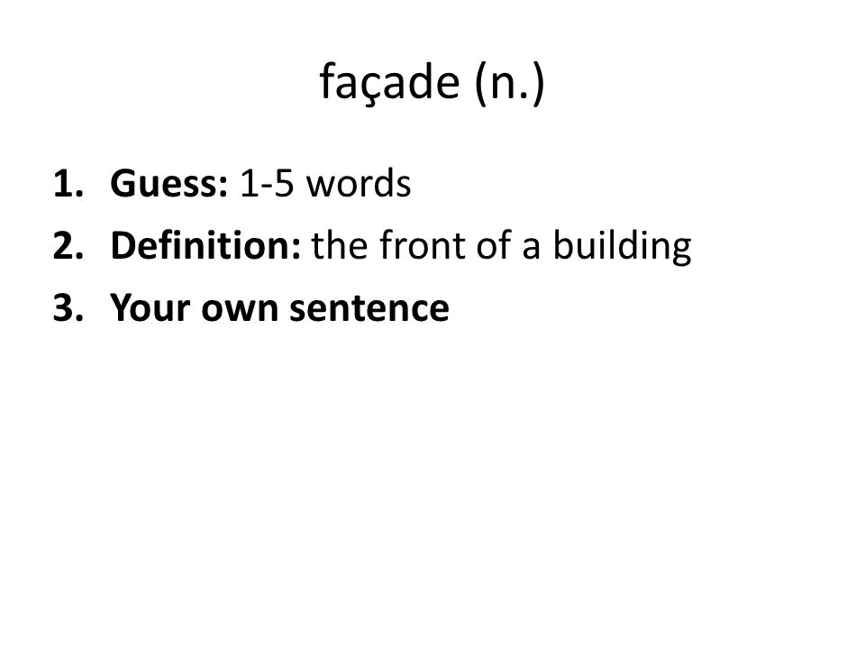 façade (n.) 1.Guess: 1-5 words 2.Definition: the front of a building 3.Your own sentence
