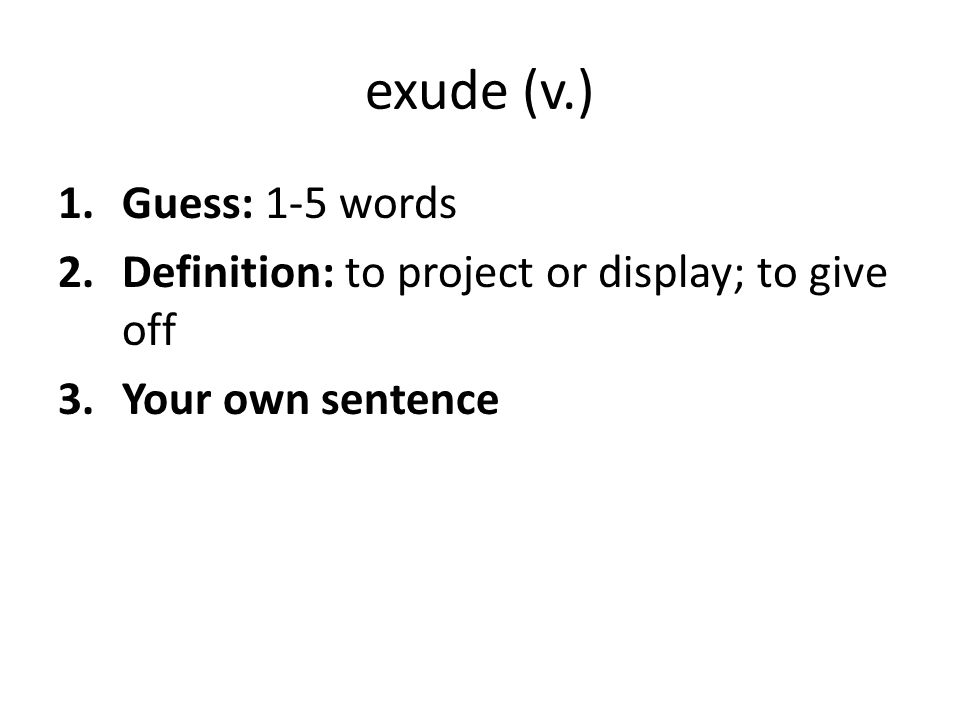 exude (v.) 1.Guess: 1-5 words 2.Definition: to project or display; to give off 3.Your own sentence