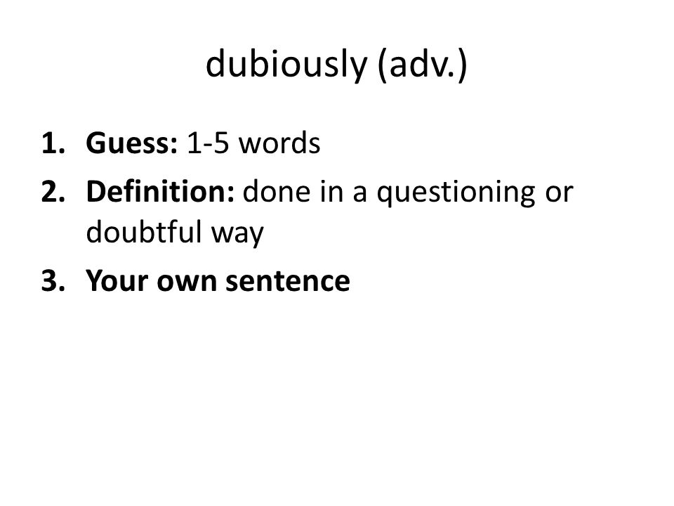 dubiously (adv.) 1.Guess: 1-5 words 2.Definition: done in a questioning or doubtful way 3.Your own sentence