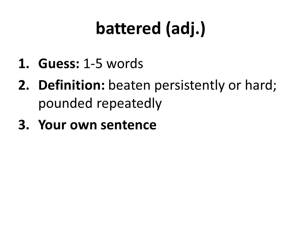 battered (adj.) 1.Guess: 1-5 words 2.Definition: beaten persistently or hard; pounded repeatedly 3.Your own sentence