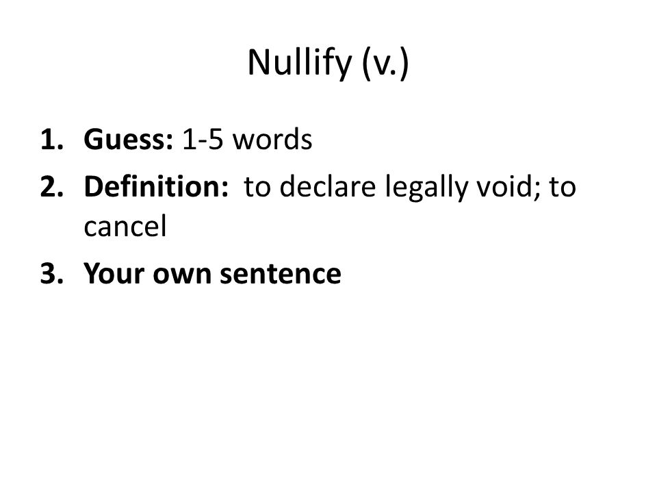 Nullify (v.) 1.Guess: 1-5 words 2.Definition: to declare legally void; to cancel 3.Your own sentence