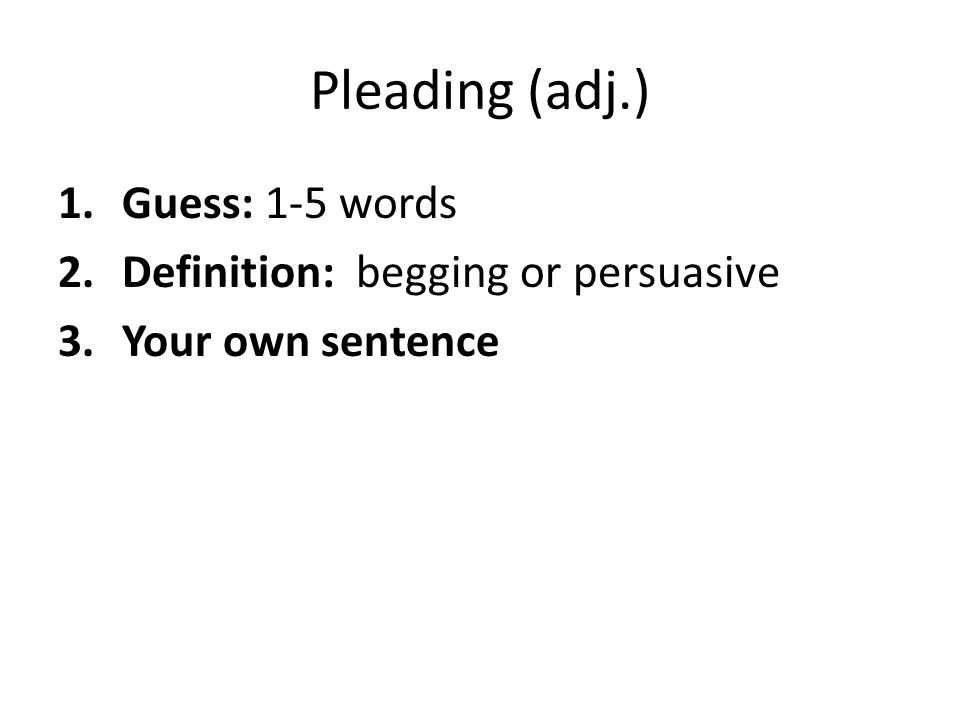 Pleading (adj.) 1.Guess: 1-5 words 2.Definition: begging or persuasive 3.Your own sentence