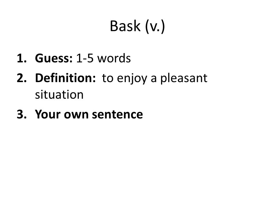 Bask (v.) 1.Guess: 1-5 words 2.Definition: to enjoy a pleasant situation 3.Your own sentence