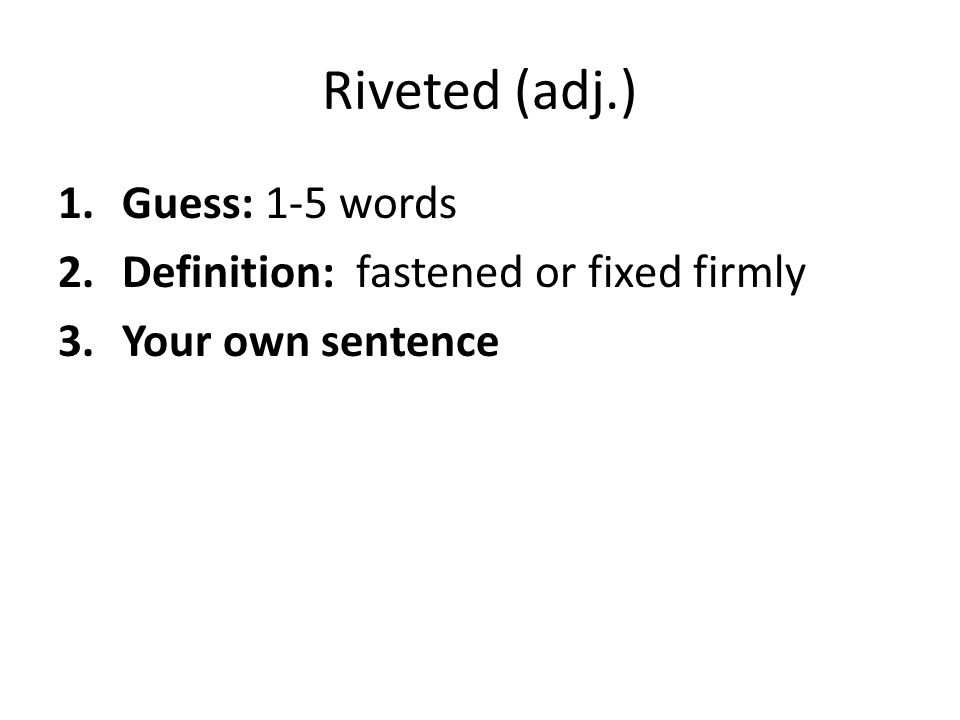 Riveted (adj.) 1.Guess: 1-5 words 2.Definition: fastened or fixed firmly 3.Your own sentence