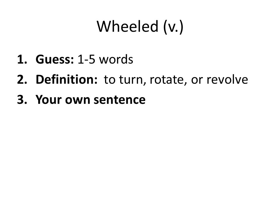 Wheeled (v.) 1.Guess: 1-5 words 2.Definition: to turn, rotate, or revolve 3.Your own sentence