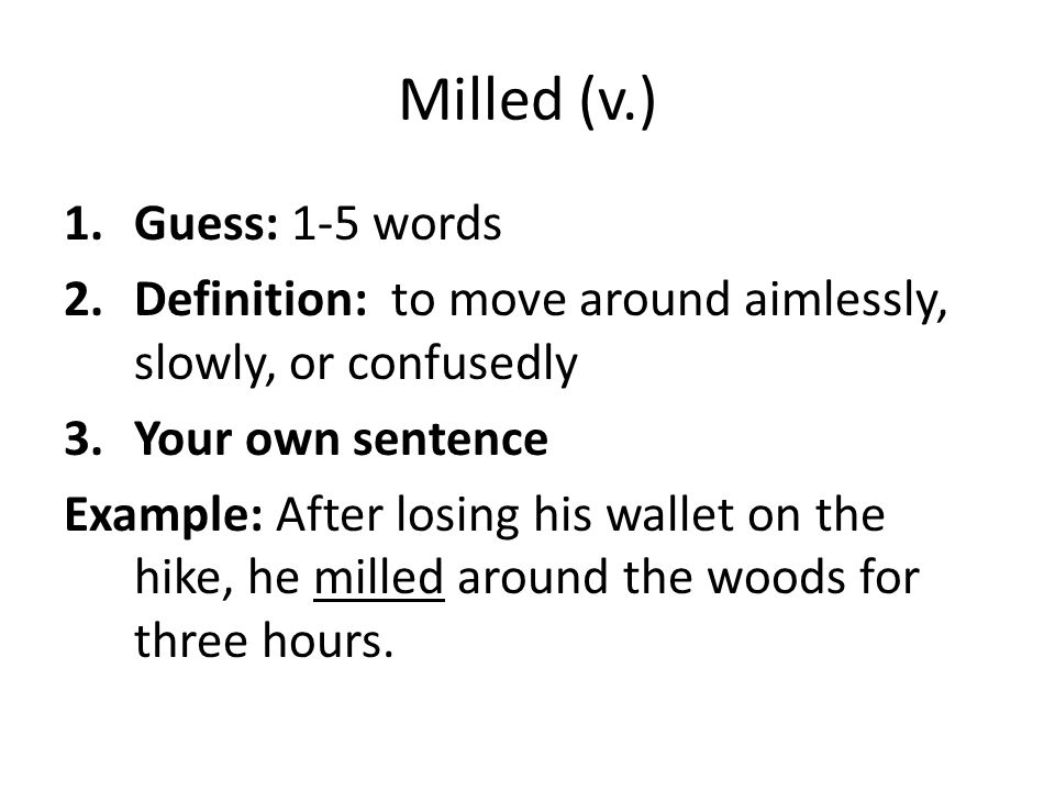 Milled (v.) 1.Guess: 1-5 words 2.Definition: to move around aimlessly, slowly, or confusedly 3.Your own sentence Example: After losing his wallet on t