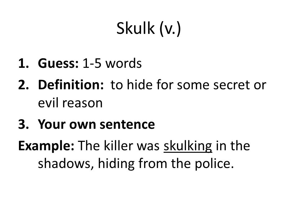 Skulk (v.) 1.Guess: 1-5 words 2.Definition: to hide for some secret or evil reason 3.Your own sentence Example: The killer was skulking in the shadows