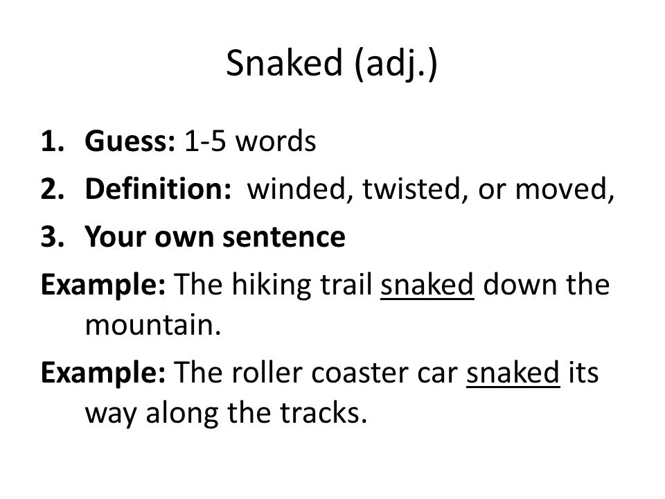 Snaked (adj.) 1.Guess: 1-5 words 2.Definition: winded, twisted, or moved, 3.Your own sentence Example: The hiking trail snaked down the mountain. Exam