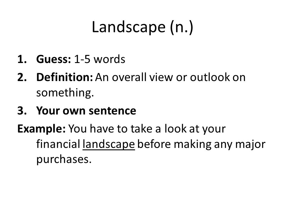 Landscape (n.) 1.Guess: 1-5 words 2.Definition: An overall view or outlook on something. 3.Your own sentence Example: You have to take a look at your