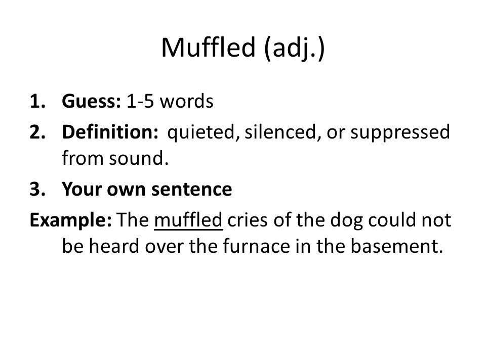 Muffled (adj.) 1.Guess: 1-5 words 2.Definition: quieted, silenced, or suppressed from sound. 3.Your own sentence Example: The muffled cries of the dog