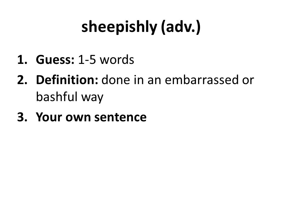 sheepishly (adv.) 1.Guess: 1-5 words 2.Definition: done in an embarrassed or bashful way 3.Your own sentence