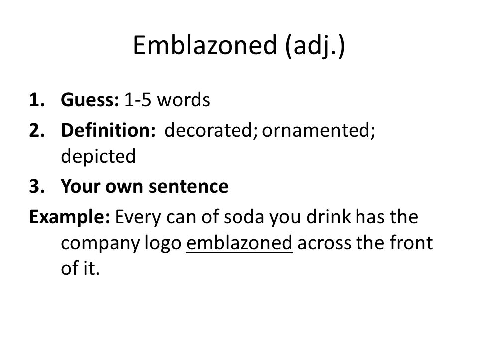 Emblazoned (adj.) 1.Guess: 1-5 words 2.Definition: decorated; ornamented; depicted 3.Your own sentence Example: Every can of soda you drink has the co