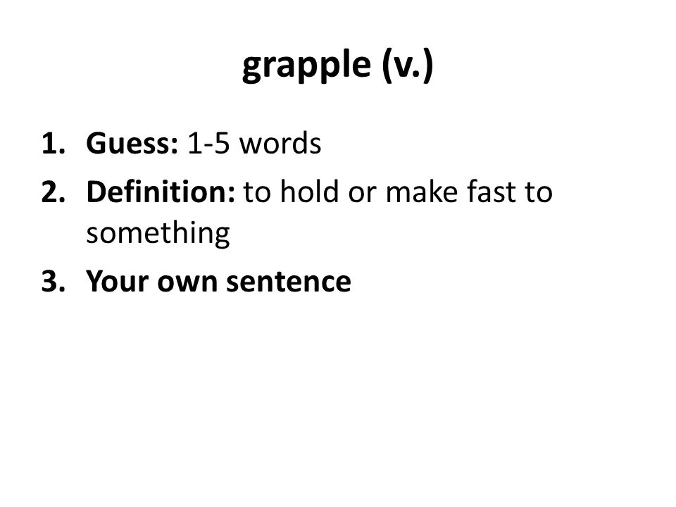 grapple (v.) 1.Guess: 1-5 words 2.Definition: to hold or make fast to something 3.Your own sentence