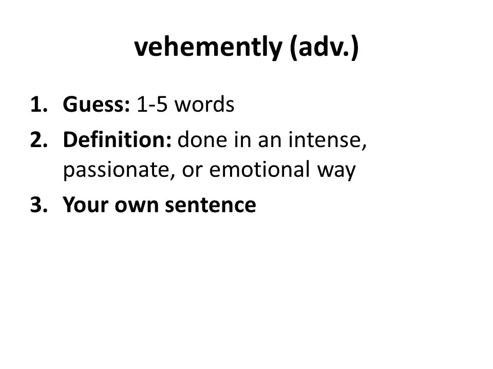 vehemently (adv.) 1.Guess: 1-5 words 2.Definition: done in an intense, passionate, or emotional way 3.Your own sentence