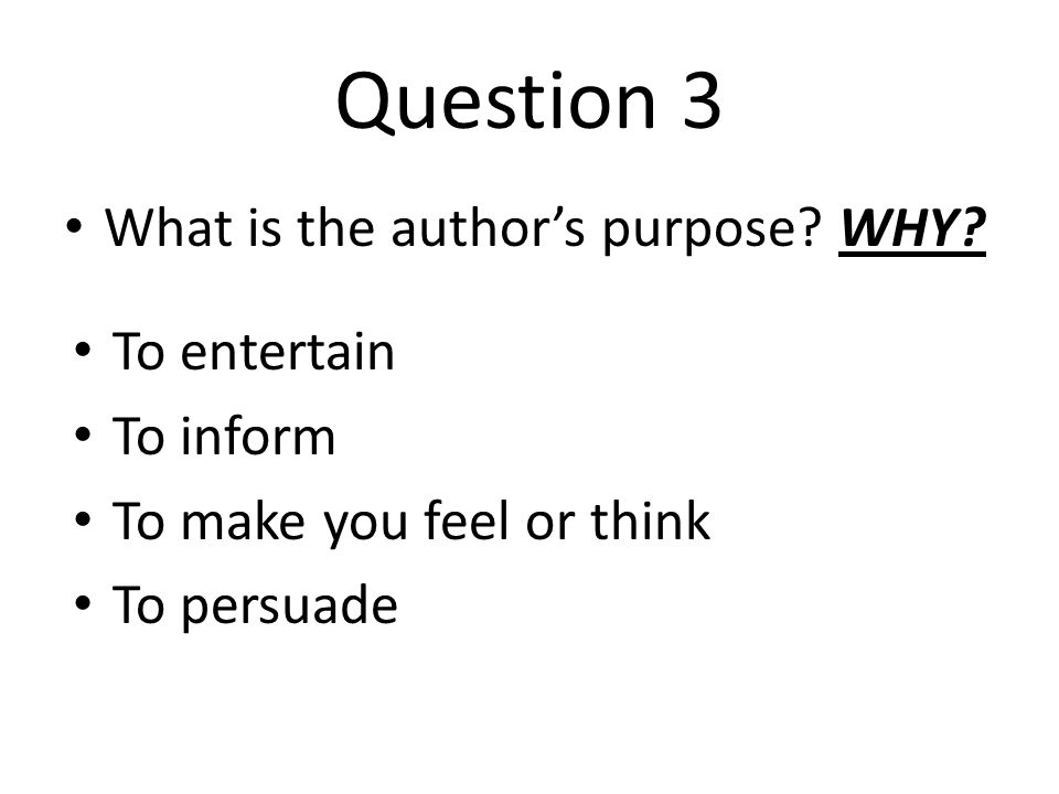 Question 3 What is the author's purpose? WHY? To entertain To inform To make you feel or think To persuade