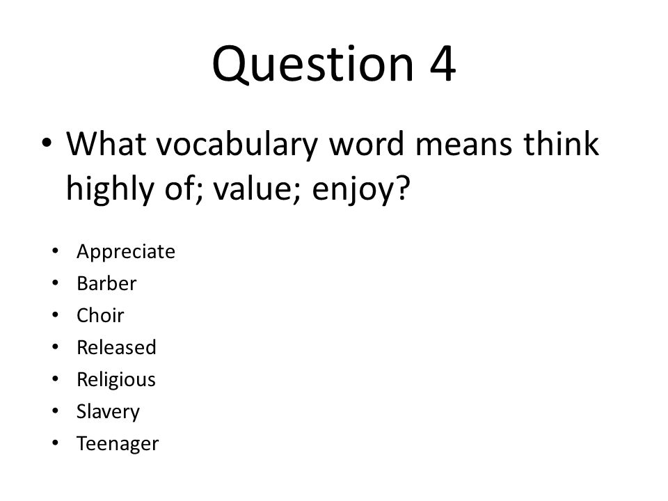 Question 4 What vocabulary word means think highly of; value; enjoy? Appreciate Barber Choir Released Religious Slavery Teenager