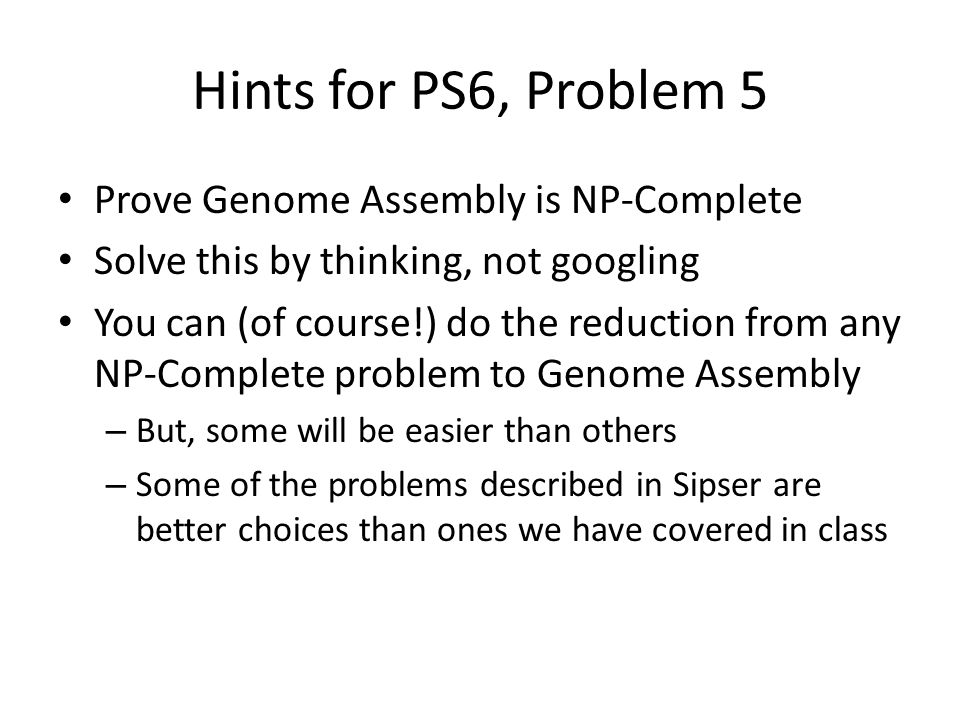 Hints for PS6, Problem 5 Prove Genome Assembly is NP-Complete Solve this by thinking, not googling You can (of course!) do the reduction from any NP-Complete problem to Genome Assembly – But, some will be easier than others – Some of the problems described in Sipser are better choices than ones we have covered in class