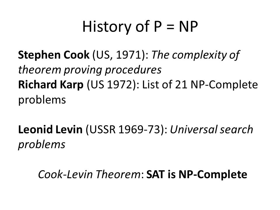 History of P = NP Stephen Cook (US, 1971): The complexity of theorem proving procedures Richard Karp (US 1972): List of 21 NP-Complete problems Leonid Levin (USSR 1969-73): Universal search problems Cook-Levin Theorem: SAT is NP-Complete