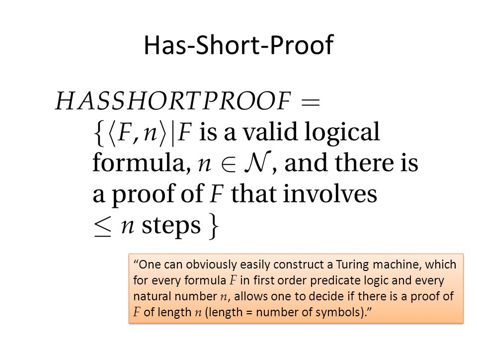Has-Short-Proof One can obviously easily construct a Turing machine, which for every formula F in first order predicate logic and every natural number n, allows one to decide if there is a proof of F of length n (length = number of symbols).