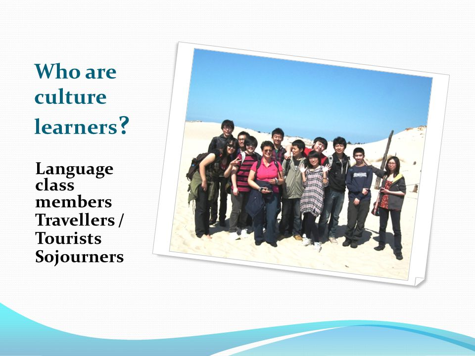 Who are culture learners Language class members Travellers / Tourists Sojourners