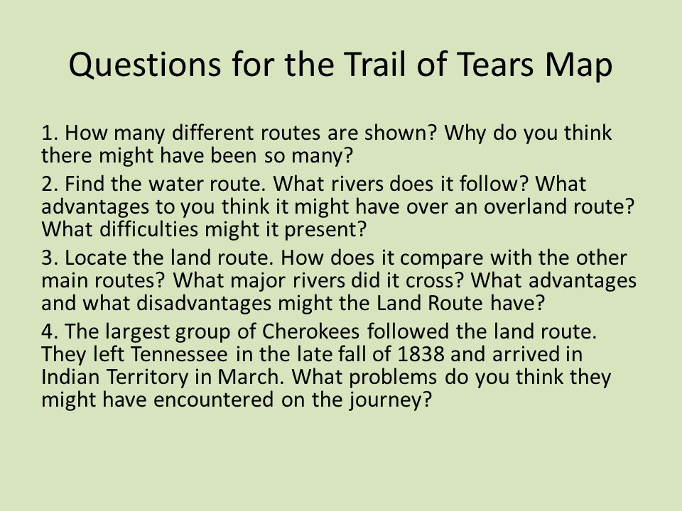 Questions for the Trail of Tears Map 1. How many different routes are shown? Why do you think there might have been so many? 2. Find the water route.