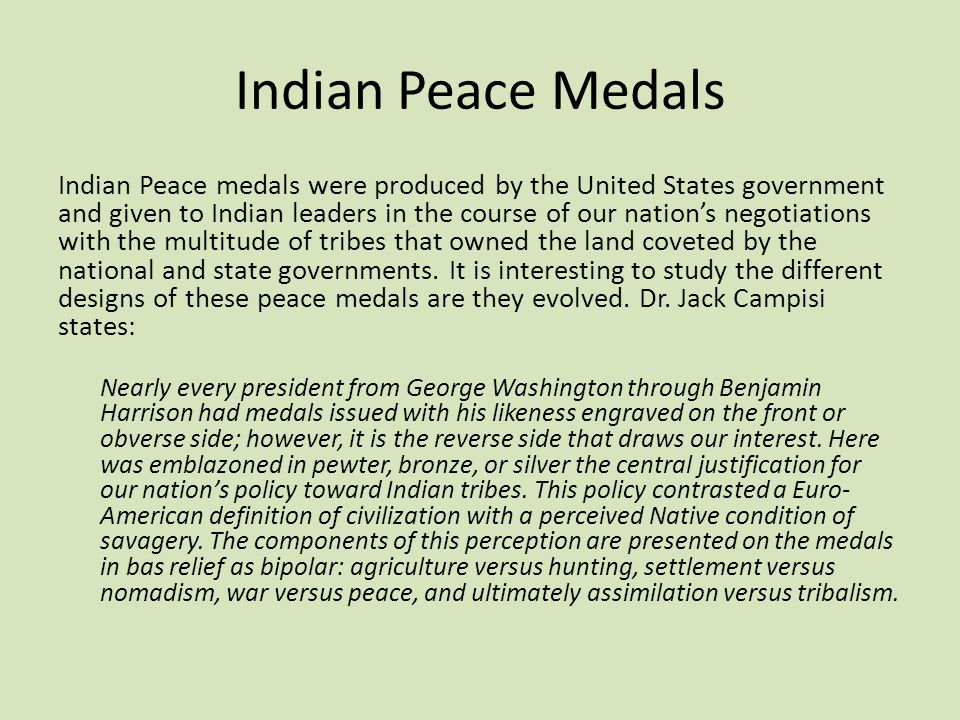 Indian Peace Medals Indian Peace medals were produced by the United States government and given to Indian leaders in the course of our nation's negoti