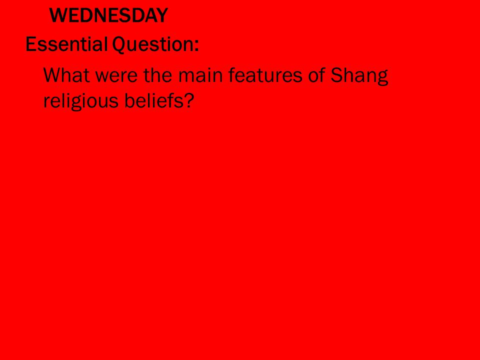 WEDNESDAY Essential Question: What were the main features of Shang religious beliefs?