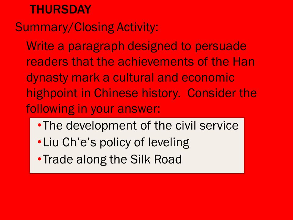 THURSDAY Summary/Closing Activity: Write a paragraph designed to persuade readers that the achievements of the Han dynasty mark a cultural and economic highpoint in Chinese history.