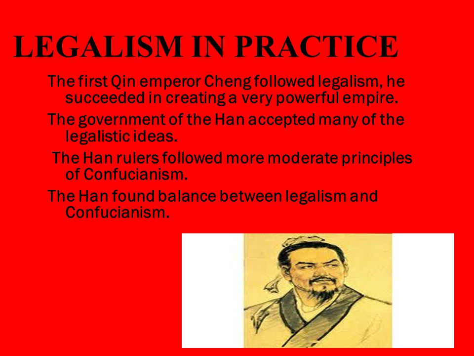 LEGALISM IN PRACTICE The first Qin emperor Cheng followed legalism, he succeeded in creating a very powerful empire.