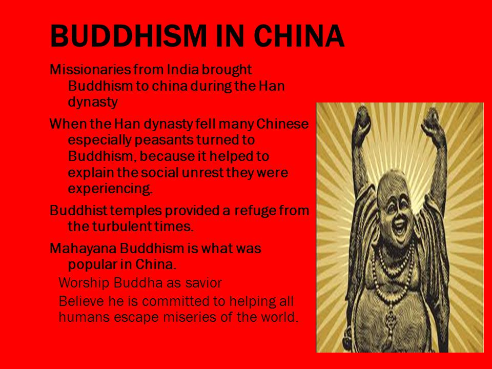 BUDDHISM IN CHINA Missionaries from India brought Buddhism to china during the Han dynasty When the Han dynasty fell many Chinese especially peasants turned to Buddhism, because it helped to explain the social unrest they were experiencing.