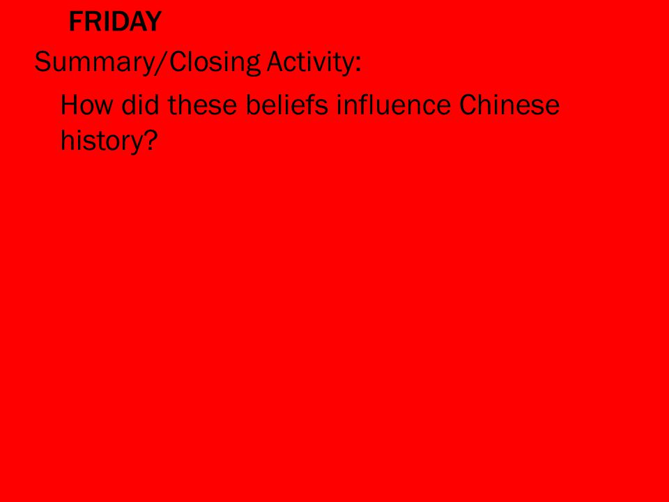 FRIDAY Summary/Closing Activity: How did these beliefs influence Chinese history?