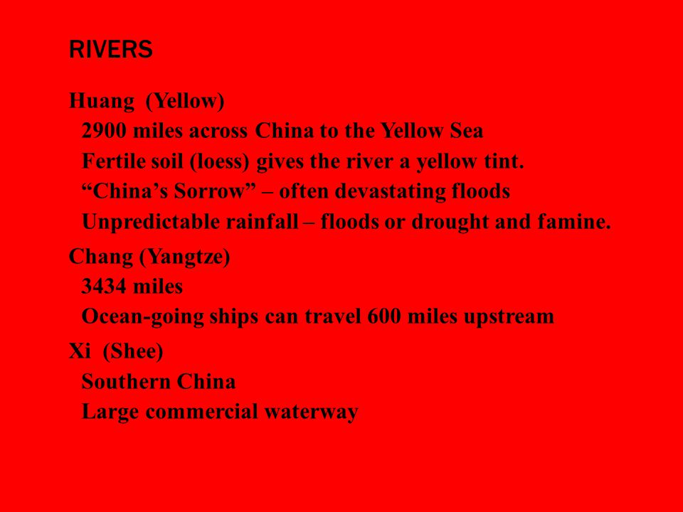 RIVERS Huang (Yellow)  2900 miles across China to the Yellow Sea  Fertile soil (loess) gives the river a yellow tint.