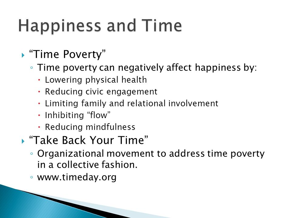  Time Poverty ◦ Time poverty can negatively affect happiness by:  Lowering physical health  Reducing civic engagement  Limiting family and relational involvement  Inhibiting flow  Reducing mindfulness  Take Back Your Time ◦ Organizational movement to address time poverty in a collective fashion.