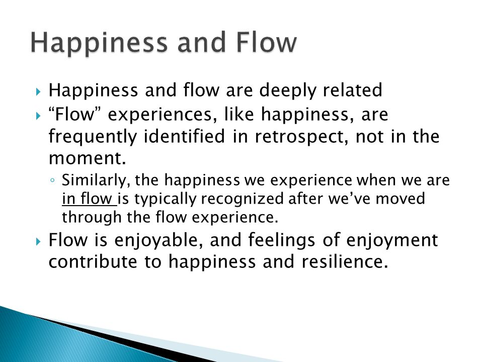  Happiness and flow are deeply related  Flow experiences, like happiness, are frequently identified in retrospect, not in the moment.