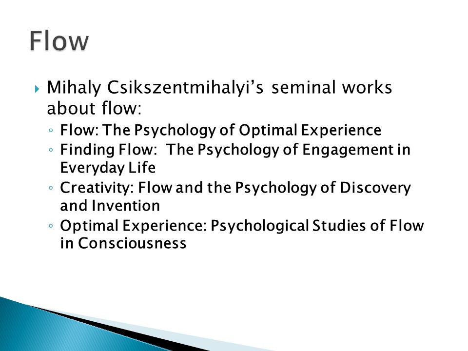  Mihaly Csikszentmihalyi's seminal works about flow: ◦ Flow: The Psychology of Optimal Experience ◦ Finding Flow: The Psychology of Engagement in Everyday Life ◦ Creativity: Flow and the Psychology of Discovery and Invention ◦ Optimal Experience: Psychological Studies of Flow in Consciousness