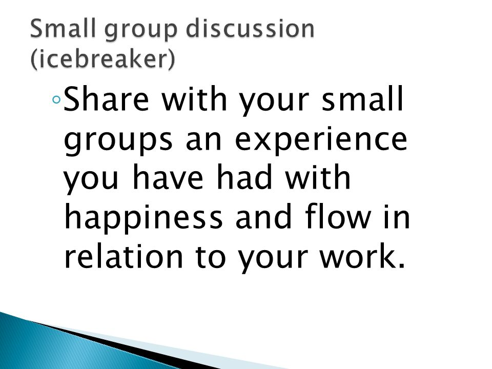 ◦ Share with your small groups an experience you have had with happiness and flow in relation to your work.