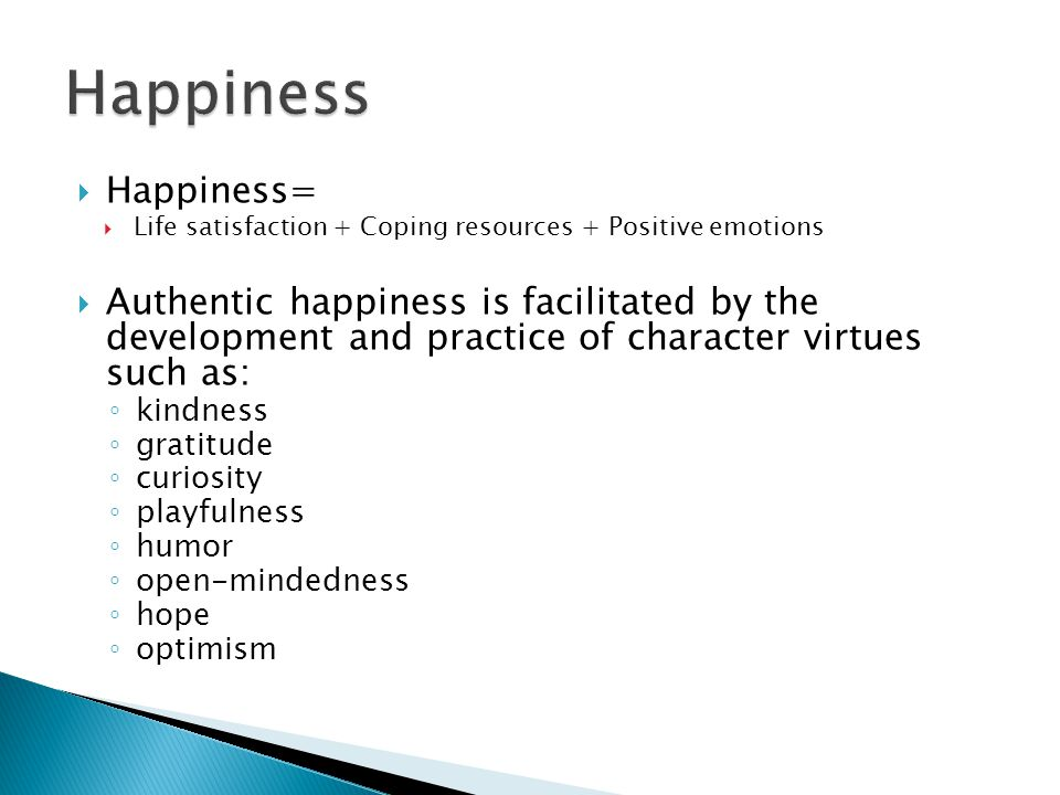  Happiness=  Life satisfaction + Coping resources + Positive emotions  Authentic happiness is facilitated by the development and practice of character virtues such as: ◦ kindness ◦ gratitude ◦ curiosity ◦ playfulness ◦ humor ◦ open-mindedness ◦ hope ◦ optimism