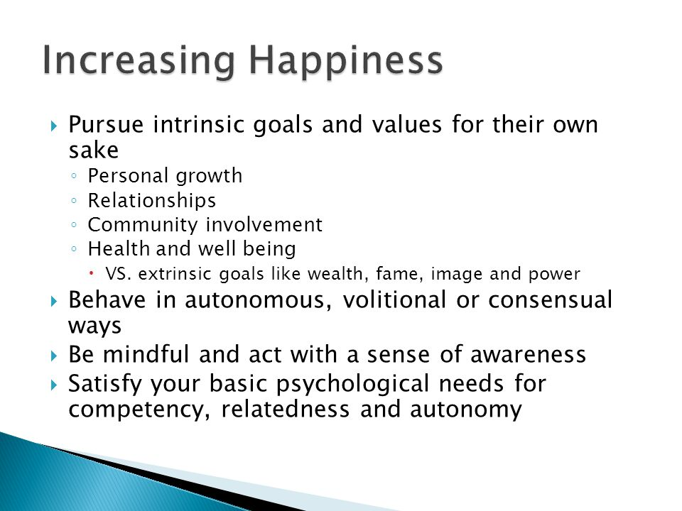  Pursue intrinsic goals and values for their own sake ◦ Personal growth ◦ Relationships ◦ Community involvement ◦ Health and well being  VS.
