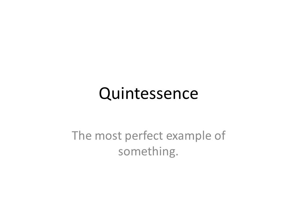 The most perfect example of something. Quintessence