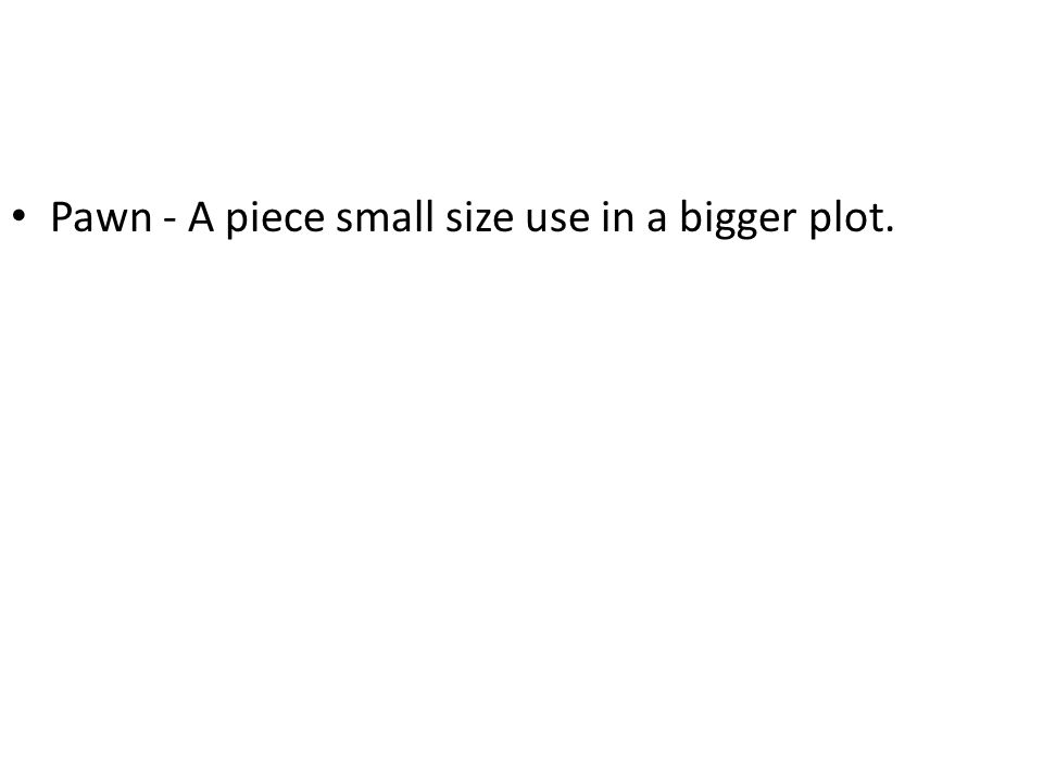 Pawn - A piece small size use in a bigger plot.